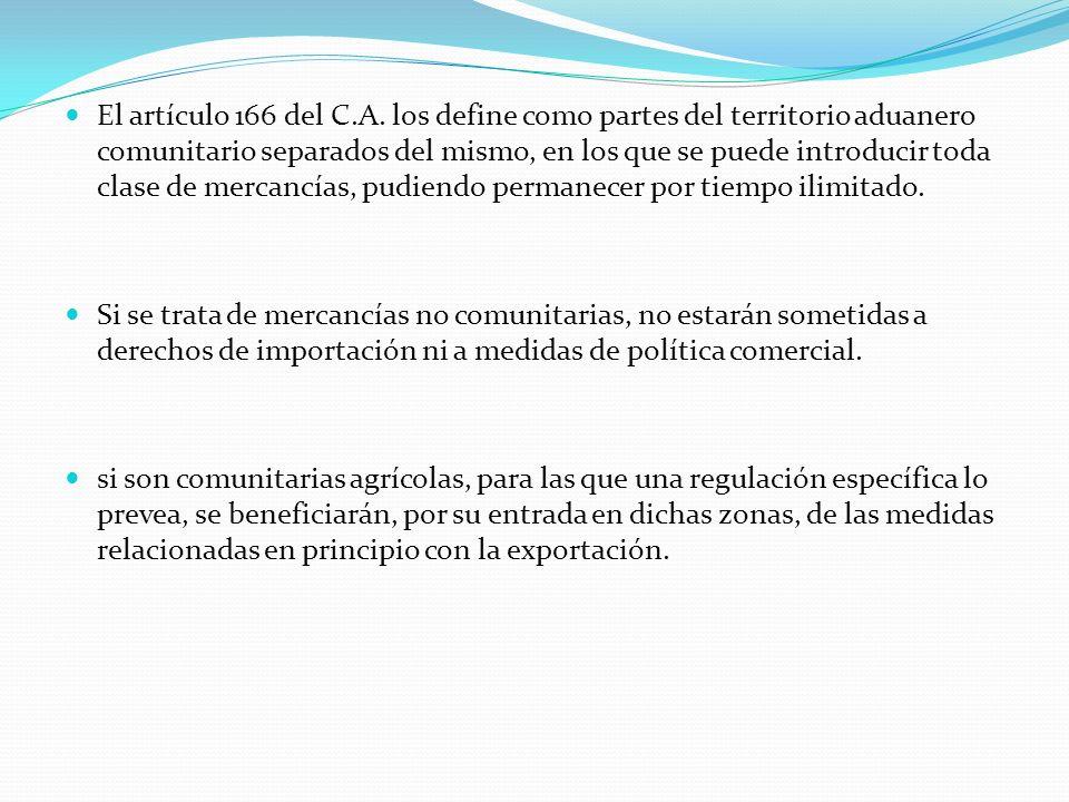 El artículo 166 del C.A. los define como partes del territorio aduanero comunitario separados del mismo, en los que se puede introducir toda clase de mercancías, pudiendo permanecer por tiempo ilimitado.