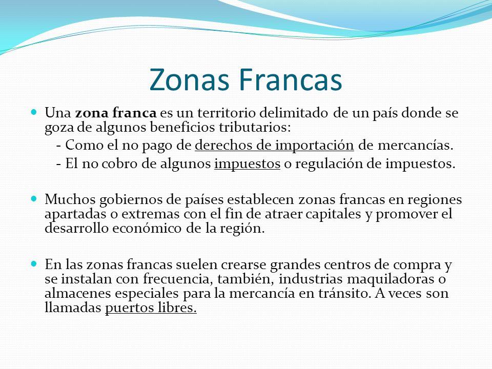 Zonas Francas Una zona franca es un territorio delimitado de un país donde se goza de algunos beneficios tributarios: