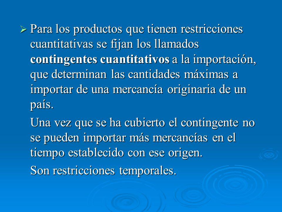 Para los productos que tienen restricciones cuantitativas se fijan los llamados contingentes cuantitativos a la importación, que determinan las cantidades máximas a importar de una mercancía originaria de un país.