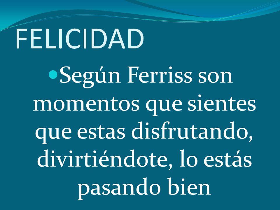FELICIDAD Según Ferriss son momentos que sientes que estas disfrutando, divirtiéndote, lo estás pasando bien.