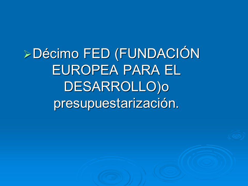 Décimo FED (FUNDACIÓN EUROPEA PARA EL DESARROLLO)o presupuestarización.