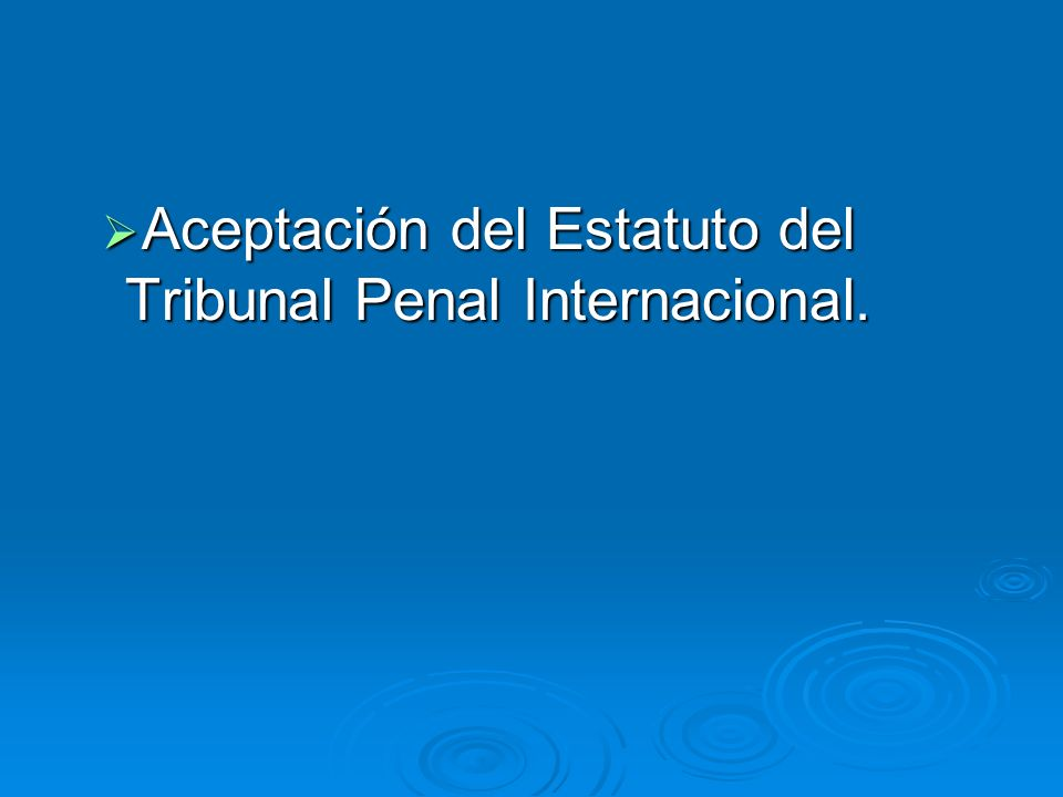 Aceptación del Estatuto del Tribunal Penal Internacional.