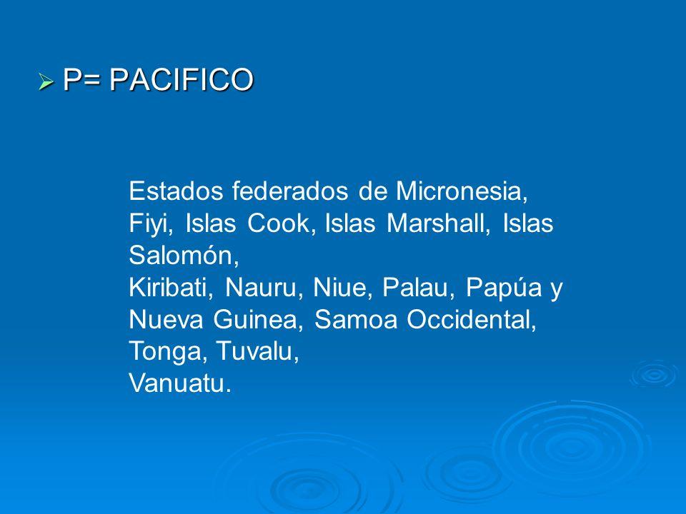 P= PACIFICO Estados federados de Micronesia, Fiyi, Islas Cook, Islas Marshall, Islas Salomón,