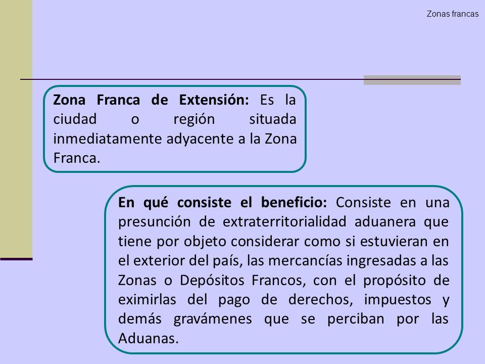 Zonas francas Zona Franca de Extensión: Es la ciudad o región situada inmediatamente adyacente a la Zona Franca.