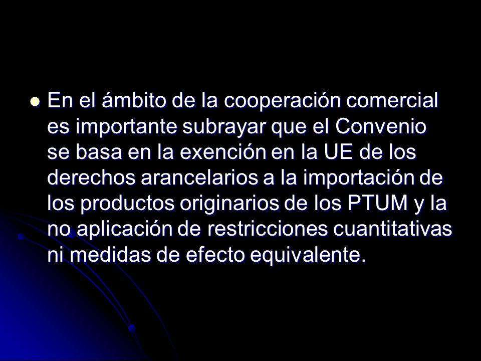 En el ámbito de la cooperación comercial es importante subrayar que el Convenio se basa en la exención en la UE de los derechos arancelarios a la importación de los productos originarios de los PTUM y la no aplicación de restricciones cuantitativas ni medidas de efecto equivalente.