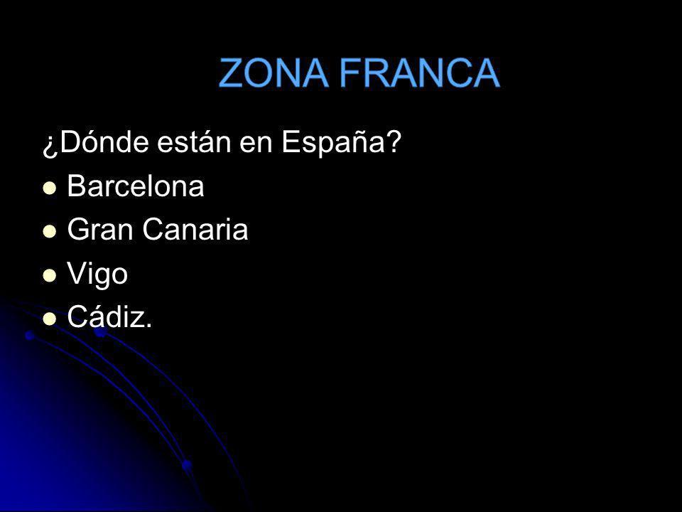 ZONA FRANCA ¿Dónde están en España Barcelona Gran Canaria Vigo Cádiz.