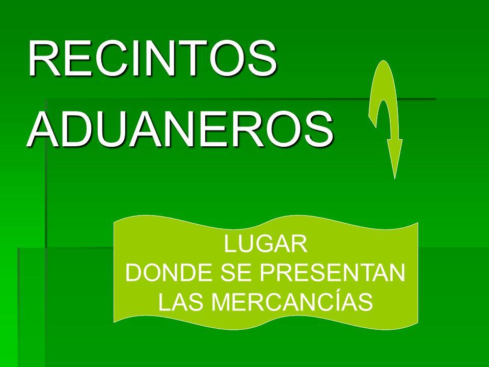 RECINTOS ADUANEROS LUGAR DONDE SE PRESENTAN LAS MERCANCÍAS