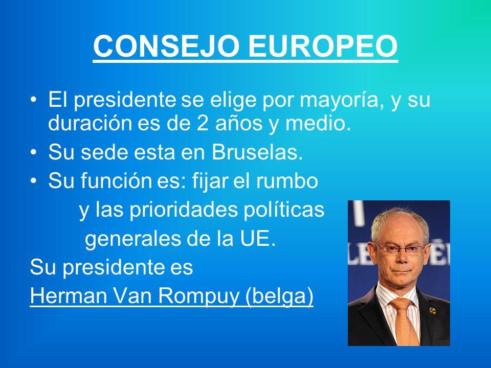 CONSEJO EUROPEO El presidente se elige por mayoría, y su duración es de 2 años y medio. Su sede esta en Bruselas.
