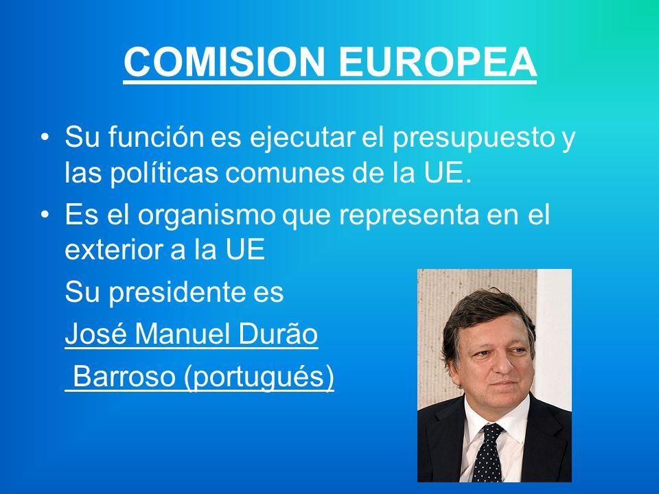 COMISION EUROPEA Su función es ejecutar el presupuesto y las políticas comunes de la UE. Es el organismo que representa en el exterior a la UE.