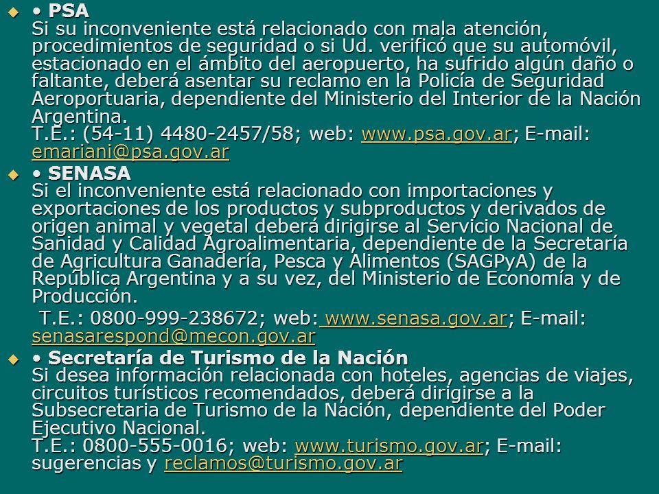 • PSA Si su inconveniente está relacionado con mala atención, procedimientos de seguridad o si Ud. verificó que su automóvil, estacionado en el ámbito del aeropuerto, ha sufrido algún daño o faltante, deberá asentar su reclamo en la Policía de Seguridad Aeroportuaria, dependiente del Ministerio del Interior de la Nación Argentina. T.E.: (54-11) 4480-2457/58; web: www.psa.gov.ar; E-mail: emariani@psa.gov.ar