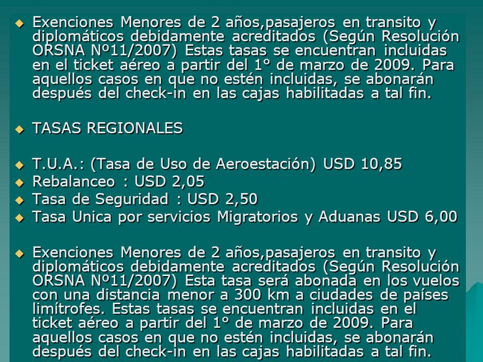 Exenciones Menores de 2 años,pasajeros en transito y diplomáticos debidamente acreditados (Según Resolución ORSNA Nº11/2007) Estas tasas se encuentran incluidas en el ticket aéreo a partir del 1° de marzo de 2009. Para aquellos casos en que no estén incluidas, se abonarán después del check-in en las cajas habilitadas a tal fin.