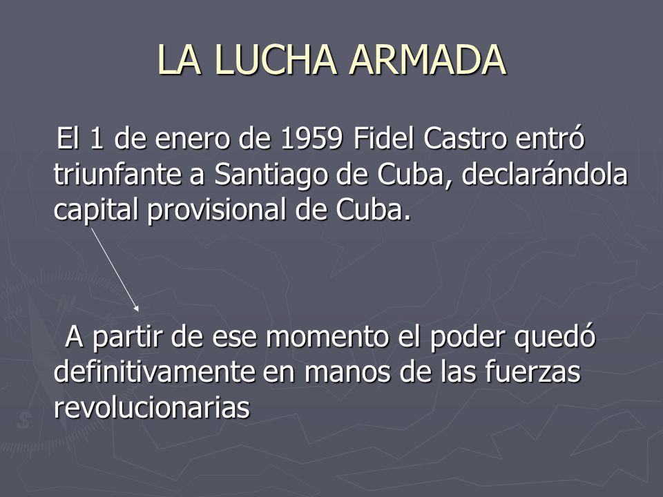 LA LUCHA ARMADA El 1 de enero de 1959 Fidel Castro entró triunfante a Santiago de Cuba, declarándola capital provisional de Cuba.