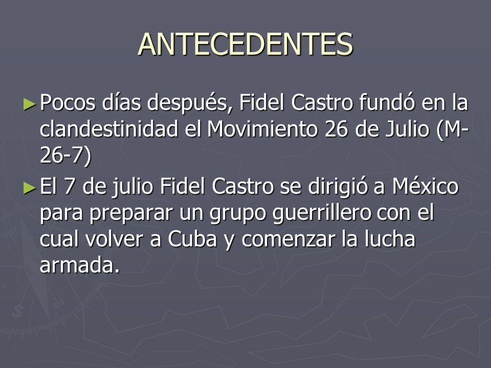 ANTECEDENTES Pocos días después, Fidel Castro fundó en la clandestinidad el Movimiento 26 de Julio (M-26-7)