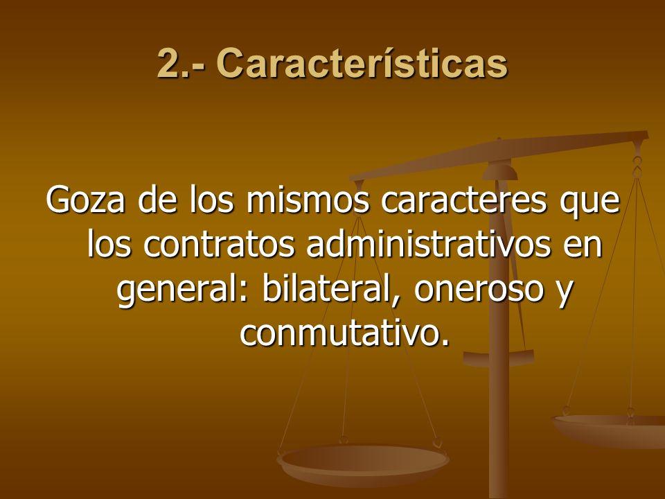 2.- Características Goza de los mismos caracteres que los contratos administrativos en general: bilateral, oneroso y conmutativo.