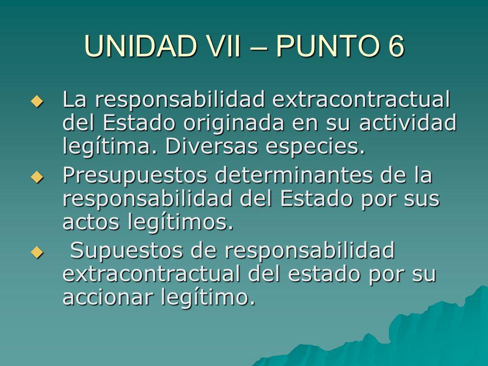 UNIDAD VII – PUNTO 6 La responsabilidad extracontractual del Estado originada en su actividad legítima. Diversas especies.