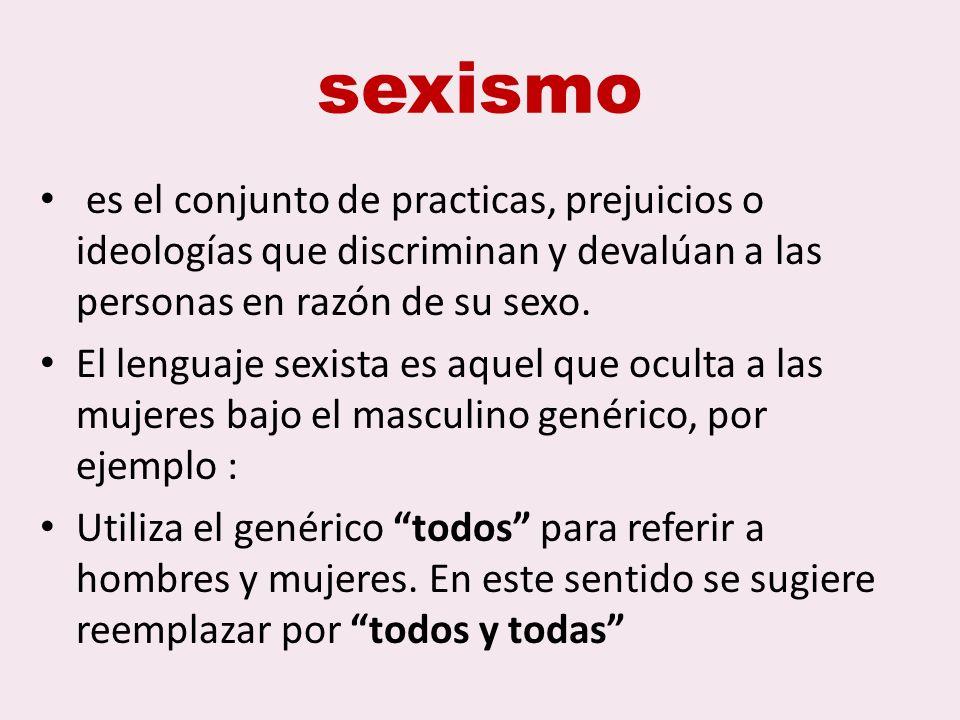 sexismo es el conjunto de practicas, prejuicios o ideologías que discriminan y devalúan a las personas en razón de su sexo.