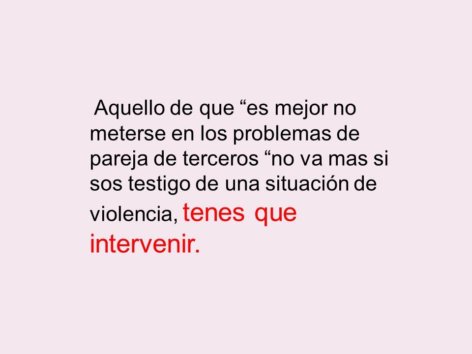 Aquello de que es mejor no meterse en los problemas de pareja de terceros no va mas si sos testigo de una situación de violencia, tenes que intervenir.