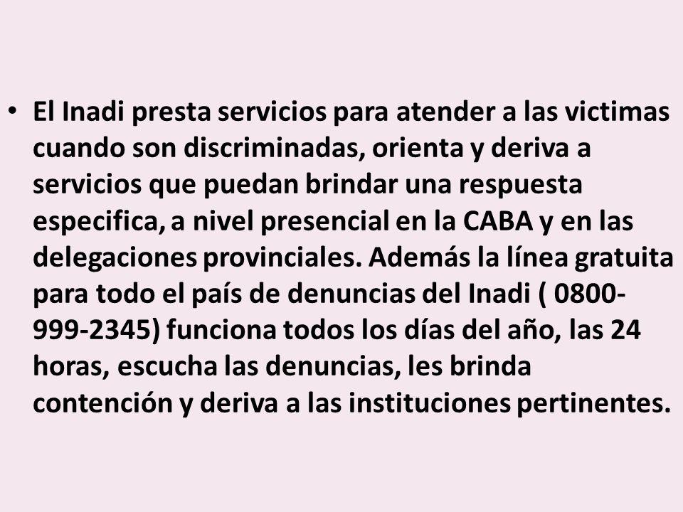 El Inadi presta servicios para atender a las victimas cuando son discriminadas, orienta y deriva a servicios que puedan brindar una respuesta especifica, a nivel presencial en la CABA y en las delegaciones provinciales.