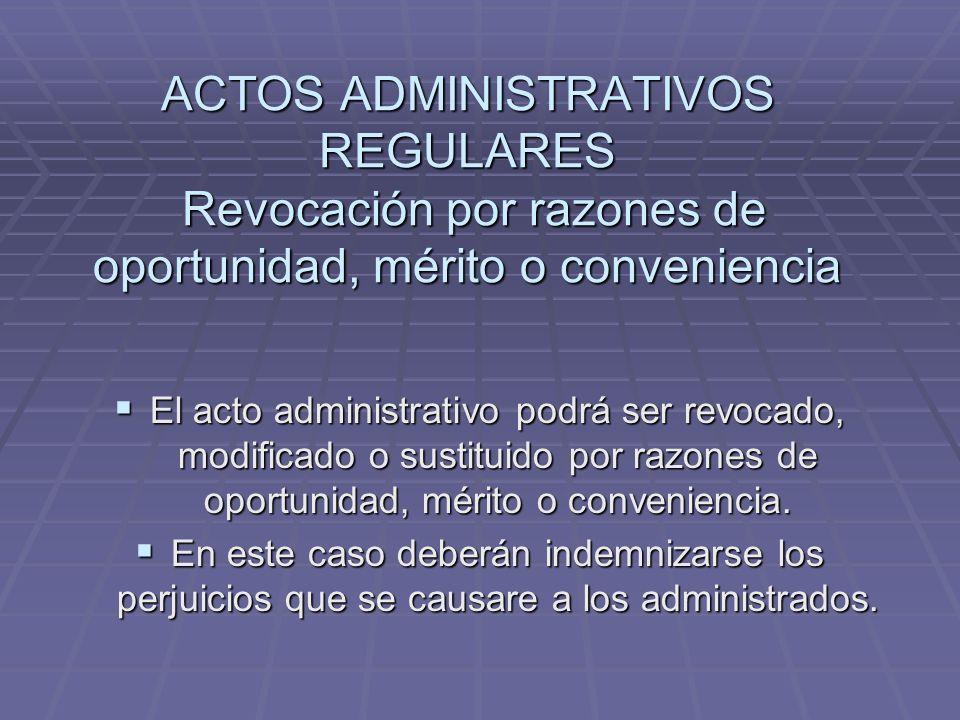ACTOS ADMINISTRATIVOS REGULARES Revocación por razones de oportunidad, mérito o conveniencia