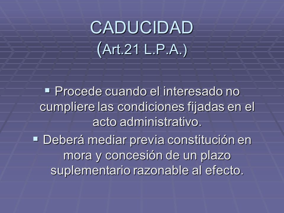 CADUCIDAD (Art.21 L.P.A.) Procede cuando el interesado no cumpliere las condiciones fijadas en el acto administrativo.