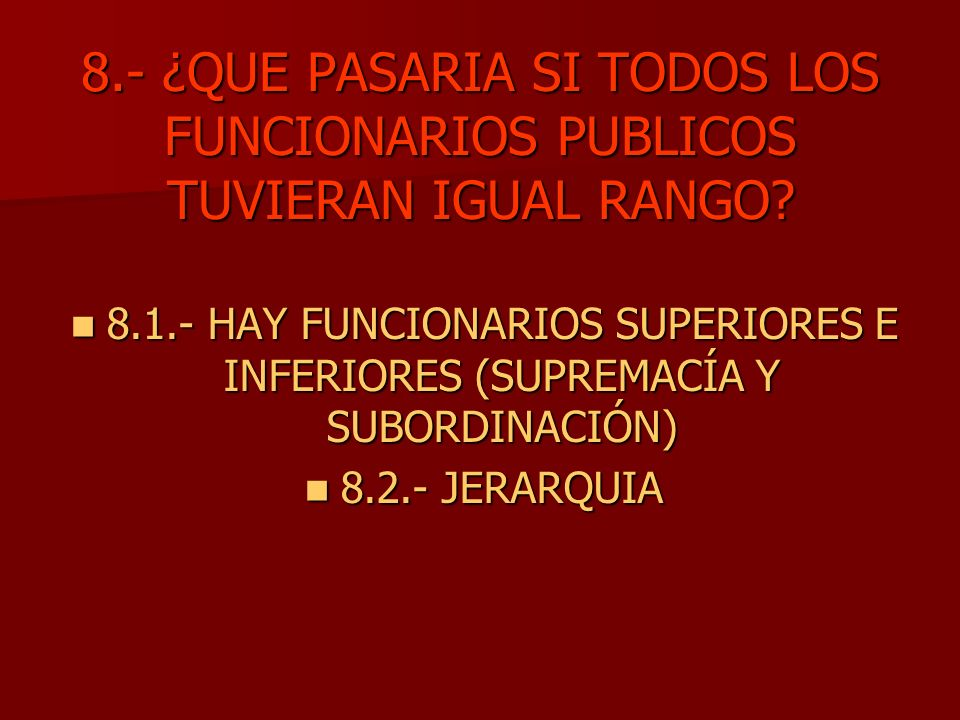 8.- ¿QUE PASARIA SI TODOS LOS FUNCIONARIOS PUBLICOS TUVIERAN IGUAL RANGO
