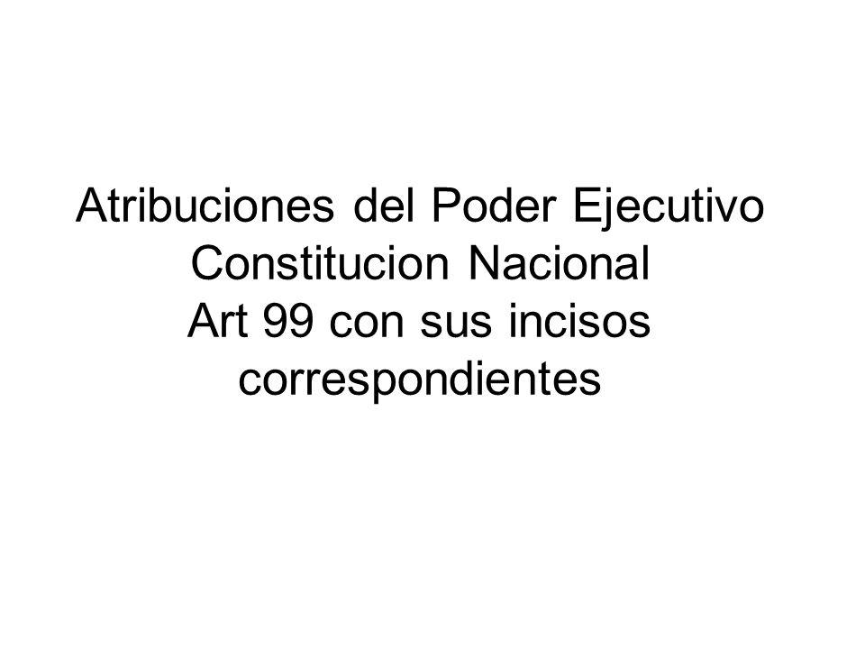 Atribuciones del Poder Ejecutivo Constitucion Nacional Art 99 con sus incisos correspondientes