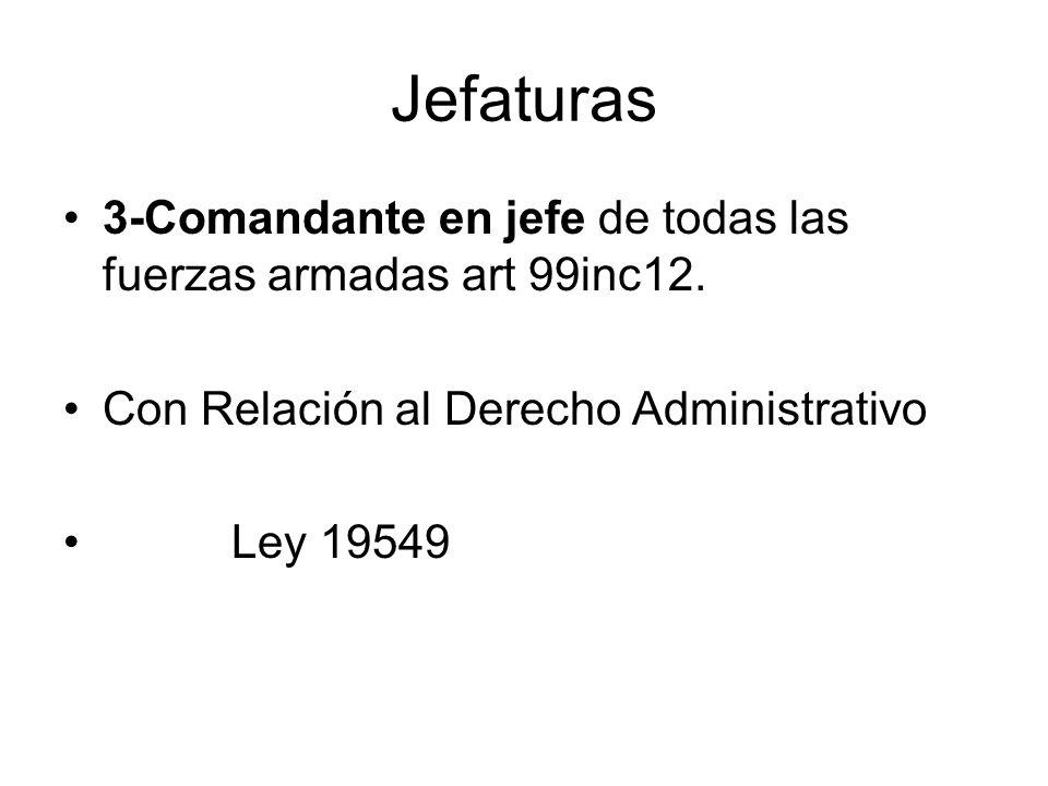 Jefaturas 3-Comandante en jefe de todas las fuerzas armadas art 99inc12. Con Relación al Derecho Administrativo.