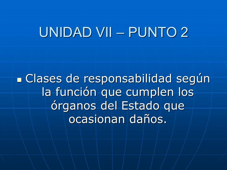 UNIDAD VII – PUNTO 2 Clases de responsabilidad según la función que cumplen los órganos del Estado que ocasionan daños.