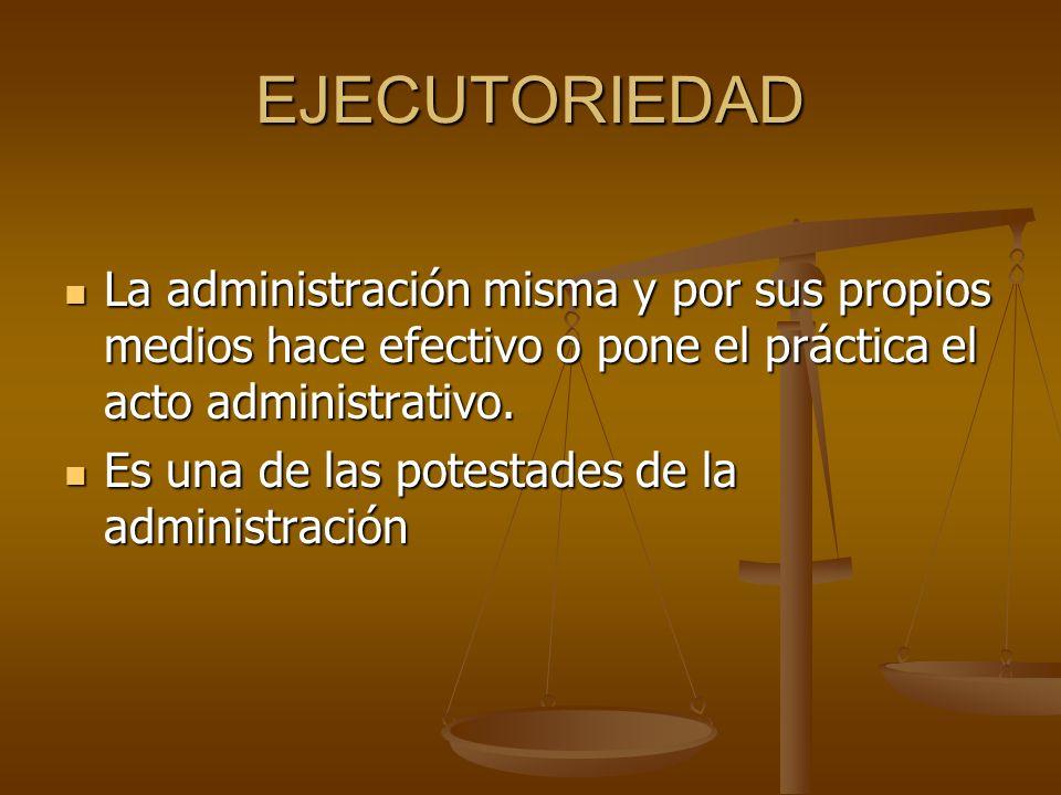 EJECUTORIEDADLa administración misma y por sus propios medios hace efectivo o pone el práctica el acto administrativo.