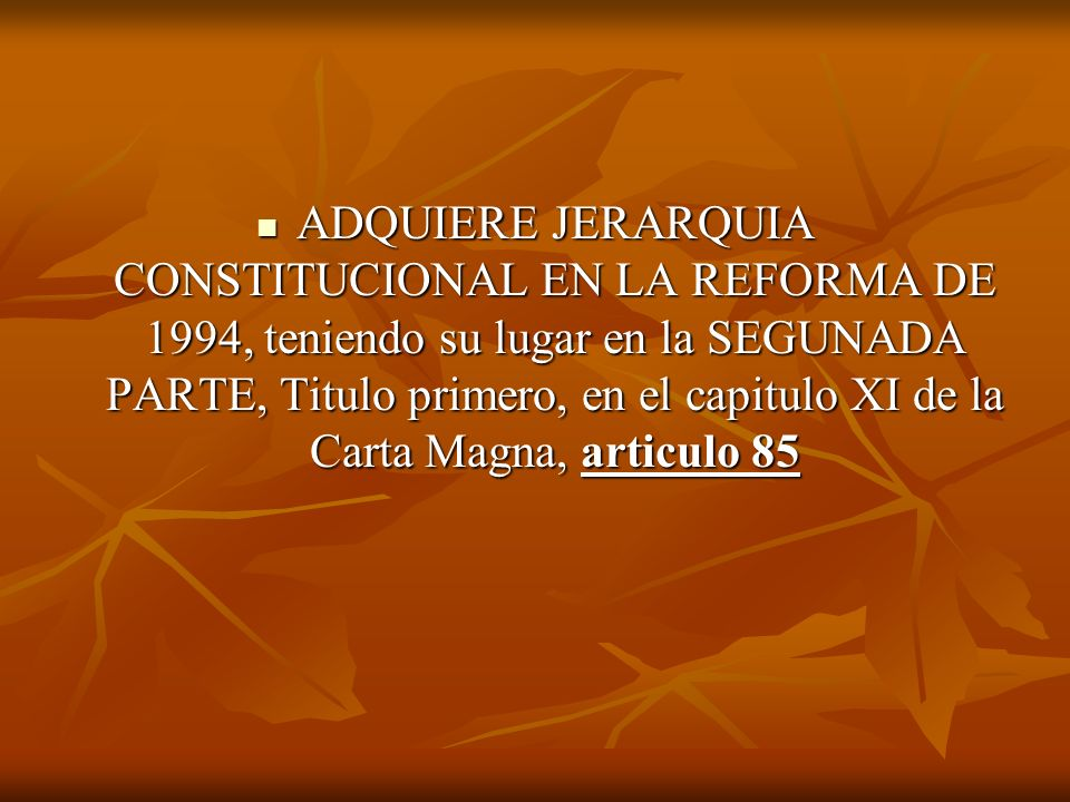 ADQUIERE JERARQUIA CONSTITUCIONAL EN LA REFORMA DE 1994, teniendo su lugar en la SEGUNADA PARTE, Titulo primero, en el capitulo XI de la Carta Magna, articulo 85