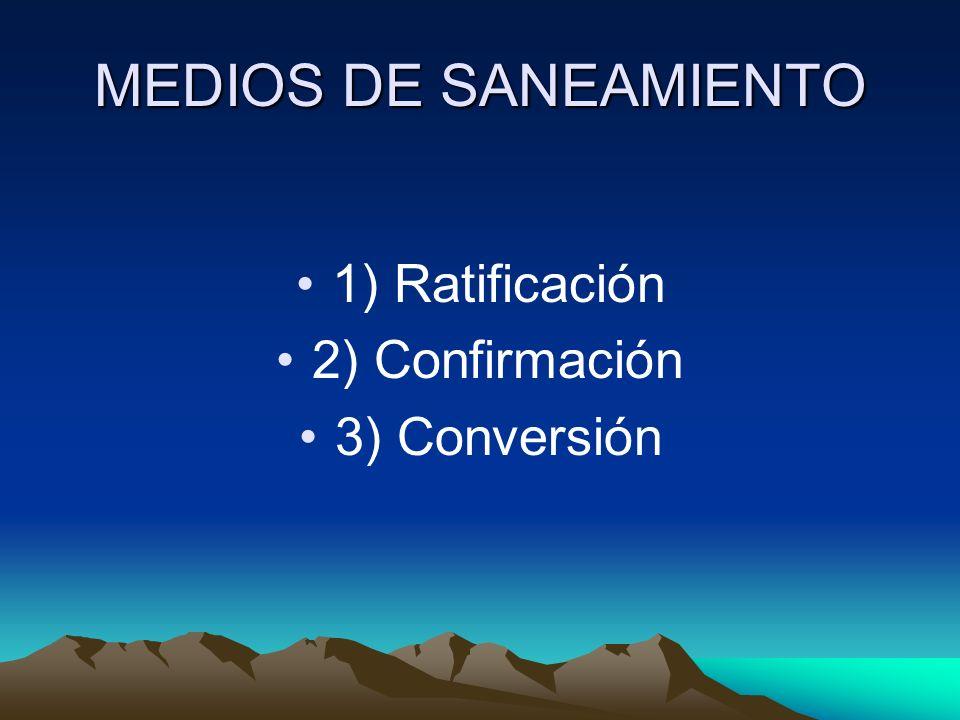 MEDIOS DE SANEAMIENTO 1) Ratificación 2) Confirmación 3) Conversión
