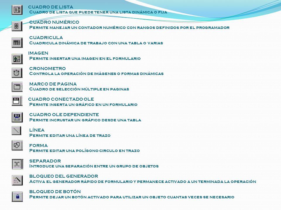 CUADRO DE LISTA Cuadro de lista que puede tener una lista dinámica o fija CUADRO NUMÉRICO Permite manejar un contador numérico con rangos definidos por el programador CUADRICULA Cuadricula dinámica de trabajo con una tabla o varias IMAGEN Permite insertar una imagen en el formulario CRONOMETRO Controla la operación de imágenes o formas dinámicas MARCO DE PAGINA Cuadro de selección múltiple en paginas CUADRO CONECTADO OLE Permite inserta un gráfico en un formulario CUADRO OLE DEPENDIENTE Permite incrustar un gráfico desde una tabla LÍNEA Permite editar una línea de trazo FORMA Permite editar una polígono circulo en trazo SEPARADOR Introduce una separación entre un grupo de objetos BLOQUEO DEL GENERADOR Activa el generador rápido de formulario y permanece activado a un terminada la operación BLOQUEO DE BOTÓN Permite dejar un botón activado para utilizar un objeto cuantas veces se necesario