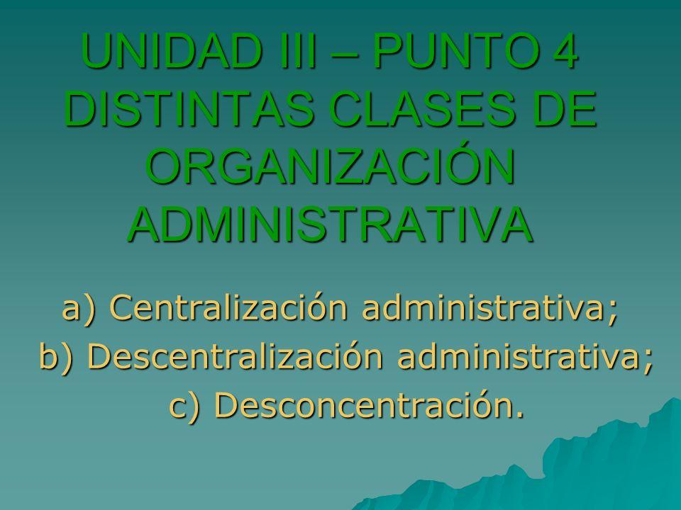 UNIDAD III – PUNTO 4 DISTINTAS CLASES DE ORGANIZACIÓN ADMINISTRATIVA