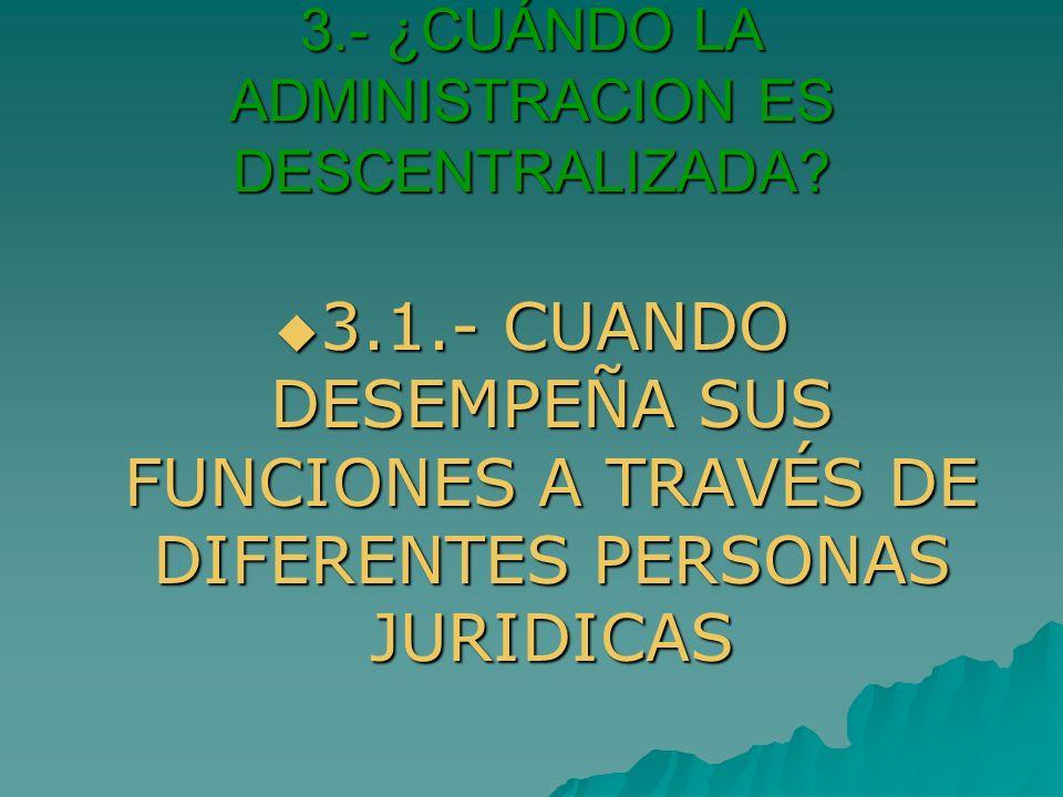 3.- ¿CUÁNDO LA ADMINISTRACION ES DESCENTRALIZADA
