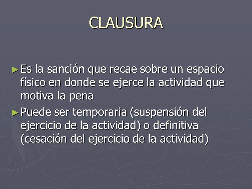 CLAUSURA Es la sanción que recae sobre un espacio físico en donde se ejerce la actividad que motiva la pena.