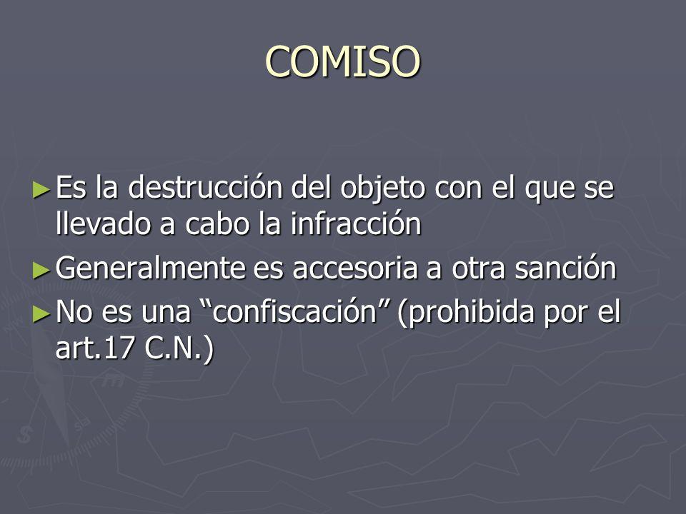 COMISO Es la destrucción del objeto con el que se llevado a cabo la infracción. Generalmente es accesoria a otra sanción.
