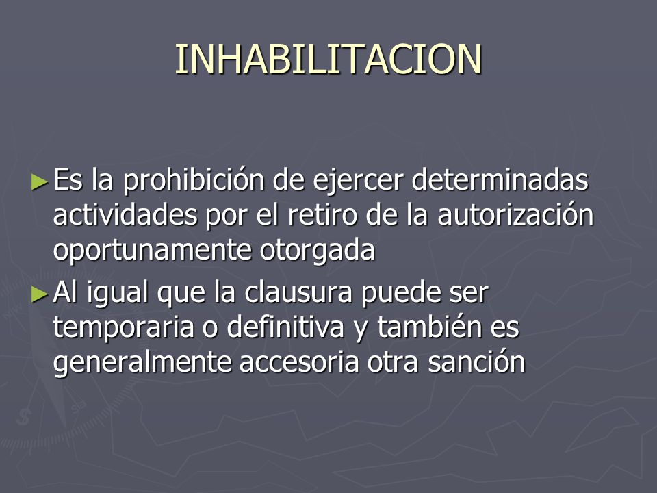 INHABILITACION Es la prohibición de ejercer determinadas actividades por el retiro de la autorización oportunamente otorgada.