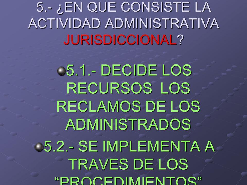 5.- ¿EN QUE CONSISTE LA ACTIVIDAD ADMINISTRATIVA JURISDICCIONAL