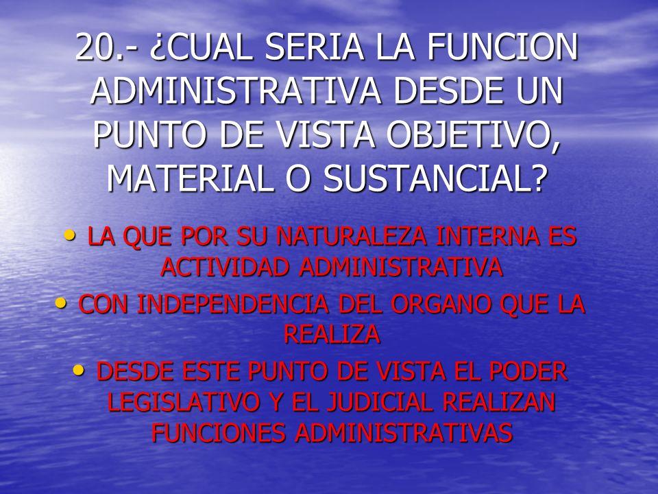 20.- ¿CUAL SERIA LA FUNCION ADMINISTRATIVA DESDE UN PUNTO DE VISTA OBJETIVO, MATERIAL O SUSTANCIAL