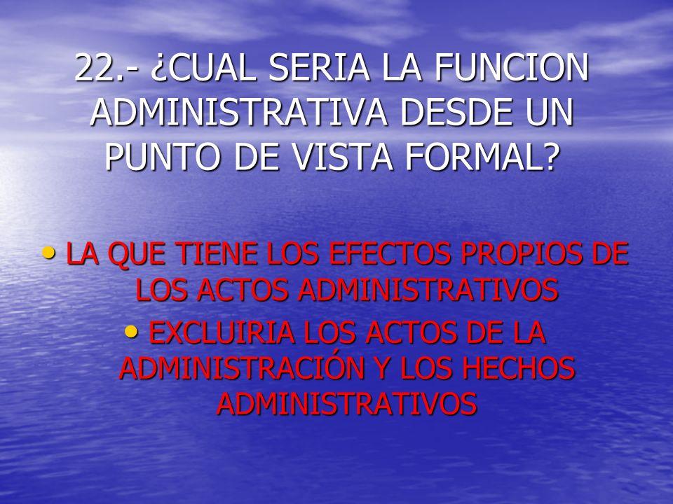 22.- ¿CUAL SERIA LA FUNCION ADMINISTRATIVA DESDE UN PUNTO DE VISTA FORMAL