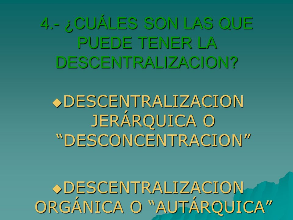 4.- ¿CUÁLES SON LAS QUE PUEDE TENER LA DESCENTRALIZACION