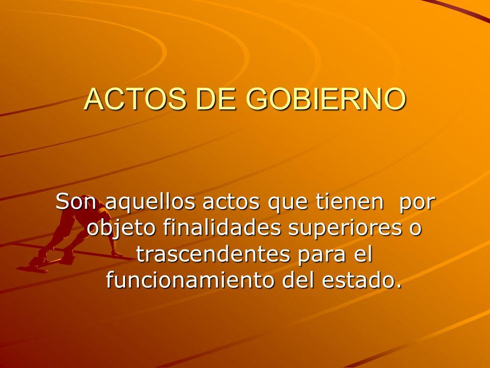 ACTOS DE GOBIERNO Son aquellos actos que tienen por objeto finalidades superiores o trascendentes para el funcionamiento del estado.