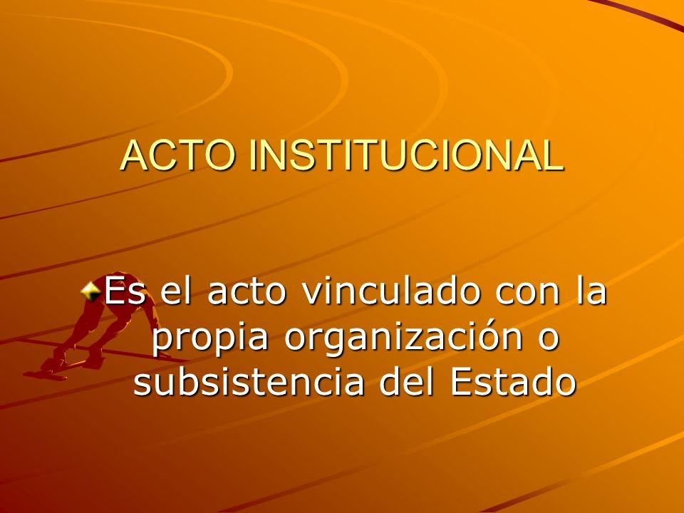 ACTO INSTITUCIONAL Es el acto vinculado con la propia organización o subsistencia del Estado