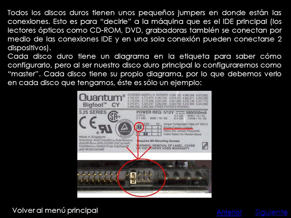 Todos los discos duros tienen unos pequeños jumpers en donde están las conexiones. Esto es para decirle a la máquina que es el IDE principal (los lectores ópticos como CD-ROM, DVD, grabadoras también se conectan por medio de las conexiones IDE y en una sola conexión pueden conectarse 2 dispositivos).