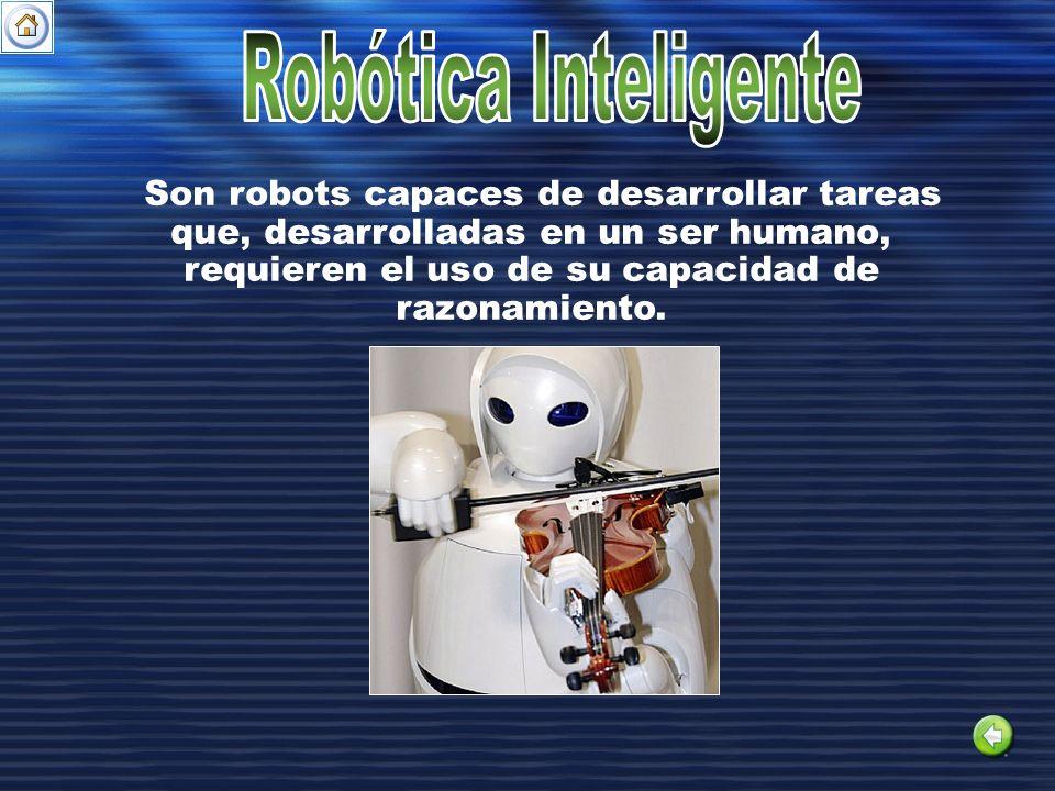 Robótica Inteligente Son robots capaces de desarrollar tareas que, desarrolladas en un ser humano, requieren el uso de su capacidad de razonamiento.