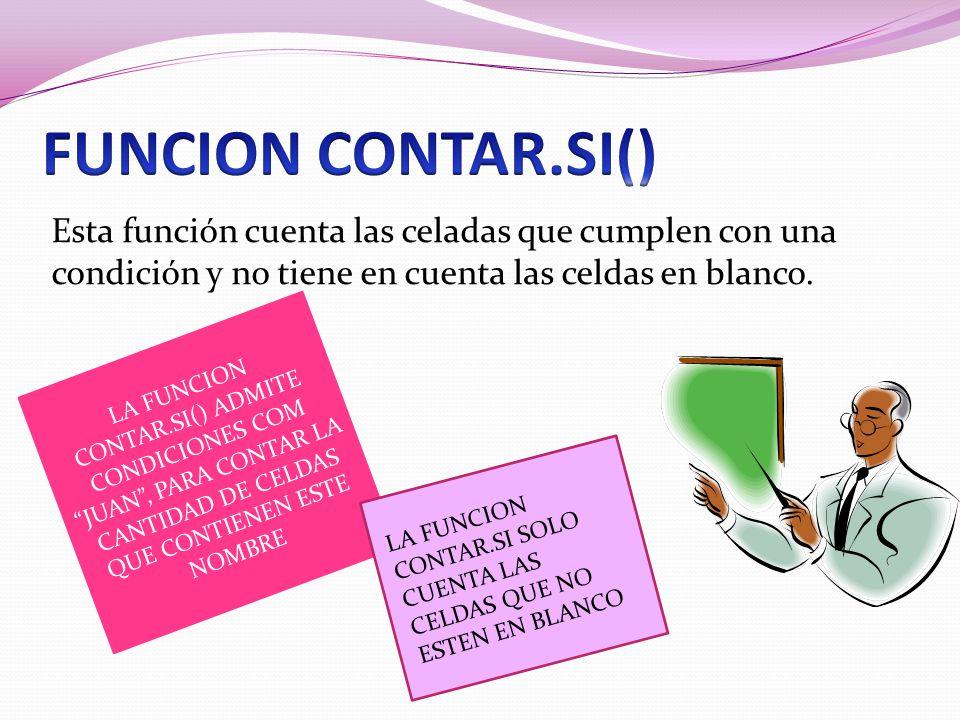 FUNCION CONTAR.SI() Esta función cuenta las celadas que cumplen con una condición y no tiene en cuenta las celdas en blanco.