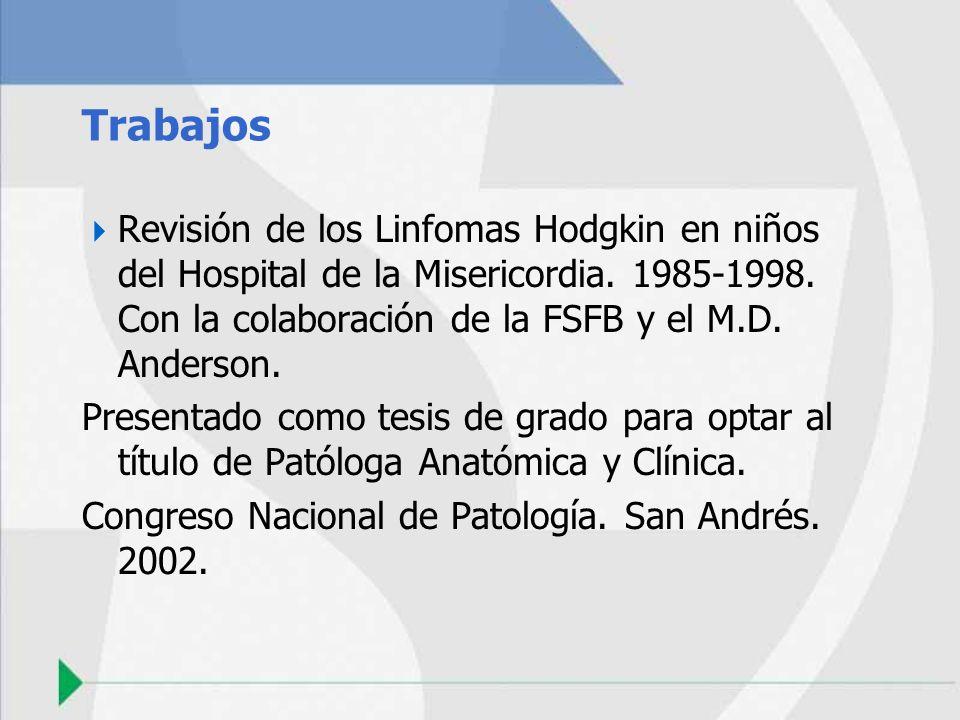 TrabajosRevisión de los Linfomas Hodgkin en niños del Hospital de la Misericordia. 1985-1998. Con la colaboración de la FSFB y el M.D. Anderson.