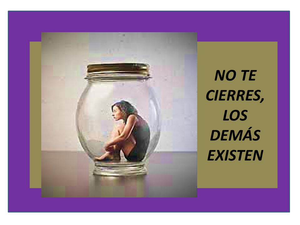 NO TE CIERRES, LOS DEMÁS EXISTEN