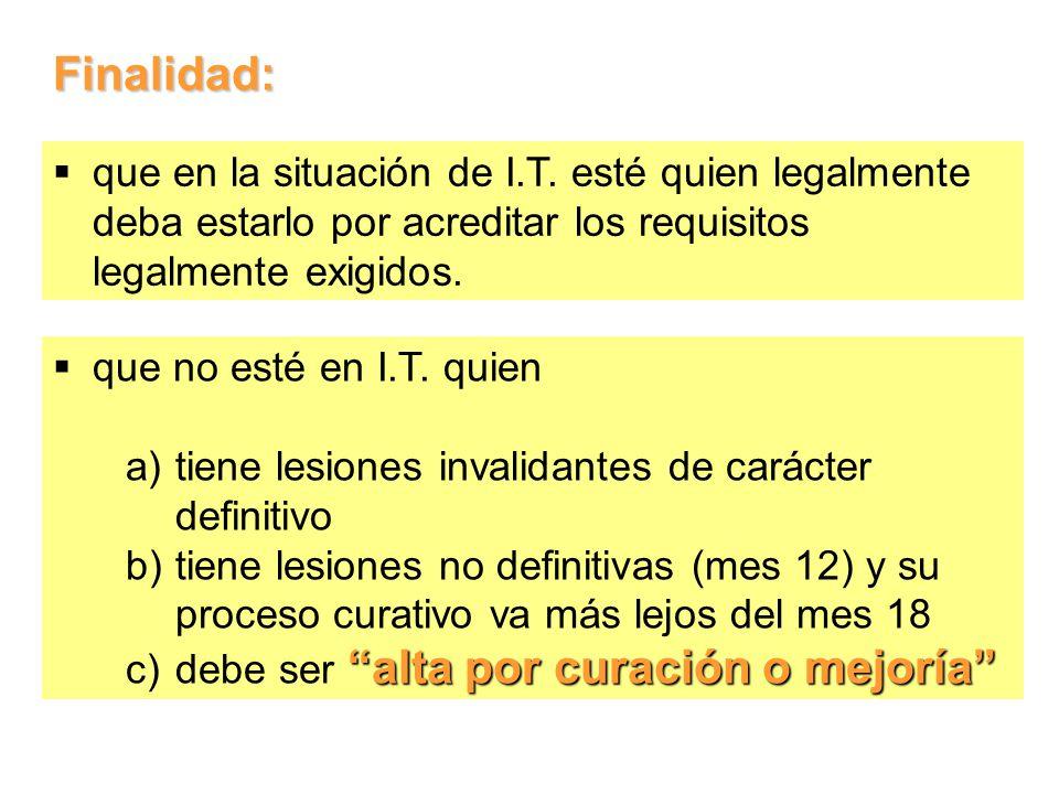 Finalidad: que en la situación de I.T. esté quien legalmente deba estarlo por acreditar los requisitos legalmente exigidos.