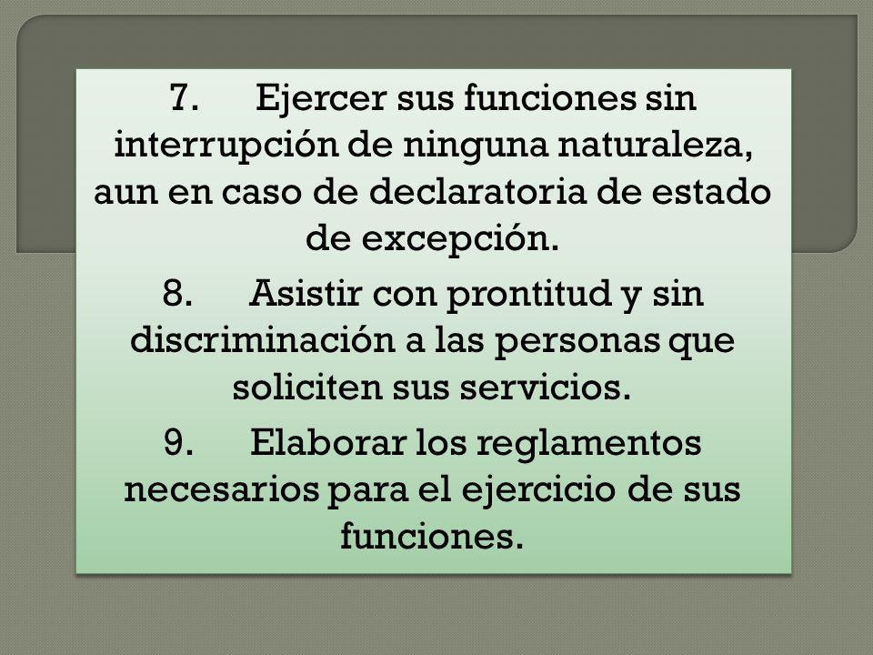 7. Ejercer sus funciones sin interrupción de ninguna naturaleza, aun en caso de declaratoria de estado de excepción.